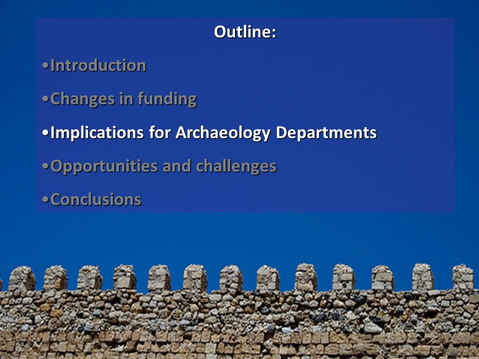 Outline: IntroductionIntroduction Changes in fundingChanges in funding Implications for Archaeology DepartmentsImplications for Archaeology Departments Opportunities and challengesOpportunities and challenges ConclusionsConclusions