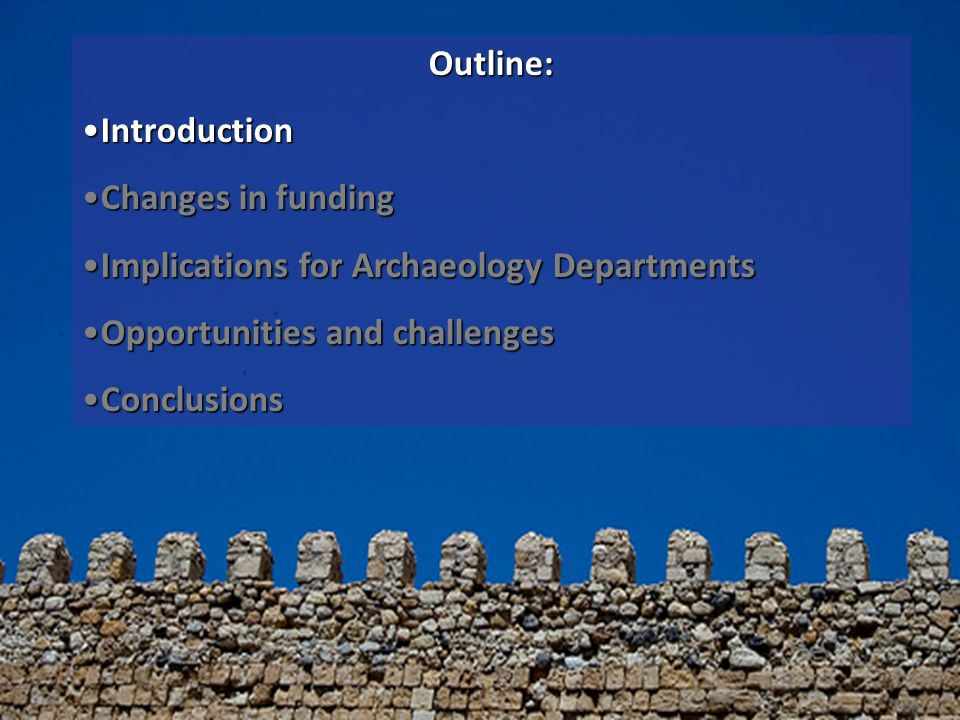 Outline: IntroductionIntroduction Changes in fundingChanges in funding Implications for Archaeology DepartmentsImplications for Archaeology Department