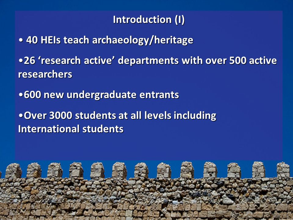Introduction (I) 40 HEIs teach archaeology/heritage 40 HEIs teach archaeology/heritage 26 research active departments with over 500 active researchers26 research active departments with over 500 active researchers 600 new undergraduate entrants600 new undergraduate entrants Over 3000 students at all levels including International studentsOver 3000 students at all levels including International students