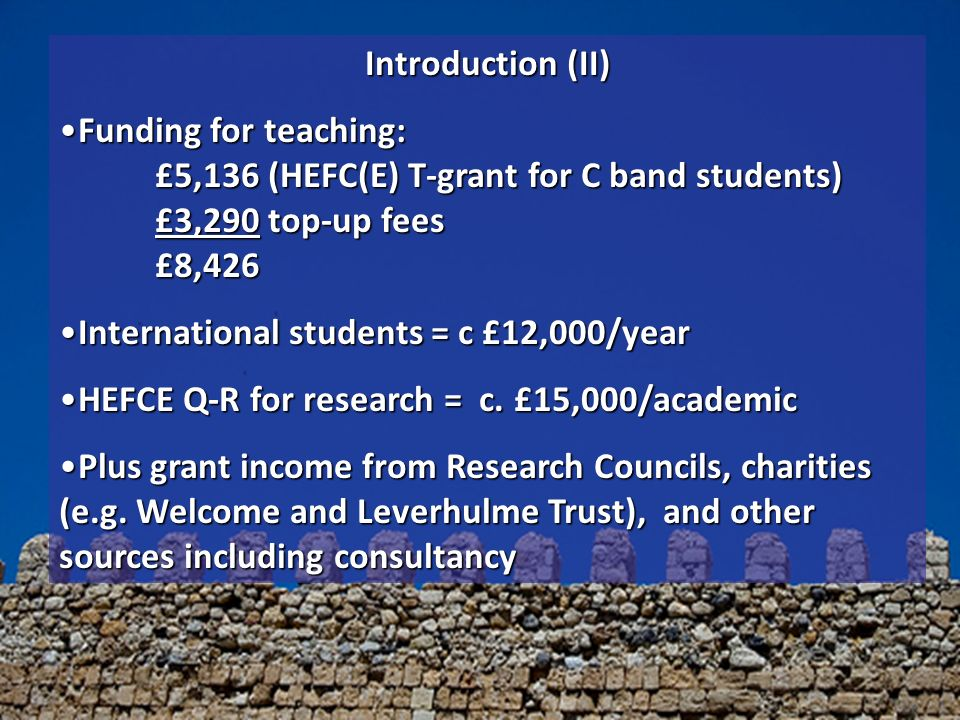Introduction (II) Funding for teaching: £5,136 (HEFC(E) T-grant for C band students) £3,290 top-up fees £8,426Funding for teaching: £5,136 (HEFC(E) T-grant for C band students) £3,290 top-up fees £8,426 International students = c £12,000/yearInternational students = c £12,000/year HEFCE Q-R for research = c.