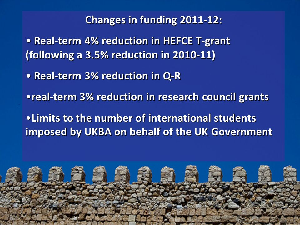 Changes in funding 2011-12: Real-term 4% reduction in HEFCE T-grant (following a 3.5% reduction in 2010-11) Real-term 4% reduction in HEFCE T-grant (following a 3.5% reduction in 2010-11) Real-term 3% reduction in Q-R Real-term 3% reduction in Q-R real-term 3% reduction in research council grantsreal-term 3% reduction in research council grants Limits to the number of international students imposed by UKBA on behalf of the UK GovernmentLimits to the number of international students imposed by UKBA on behalf of the UK Government
