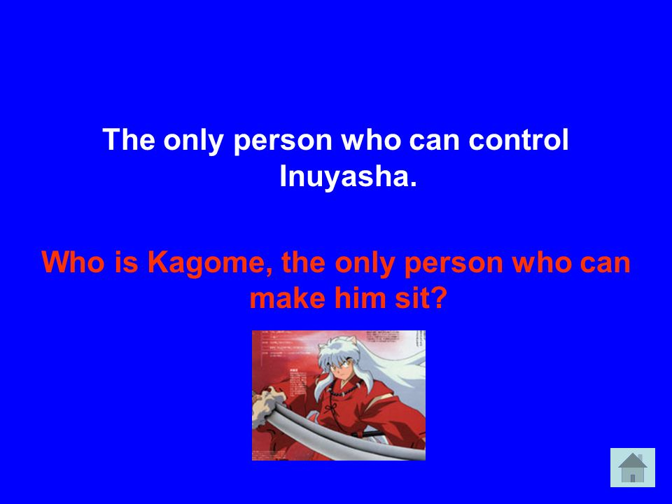The only person who can control Inuyasha. Who is Kagome, the only person who can make him sit?