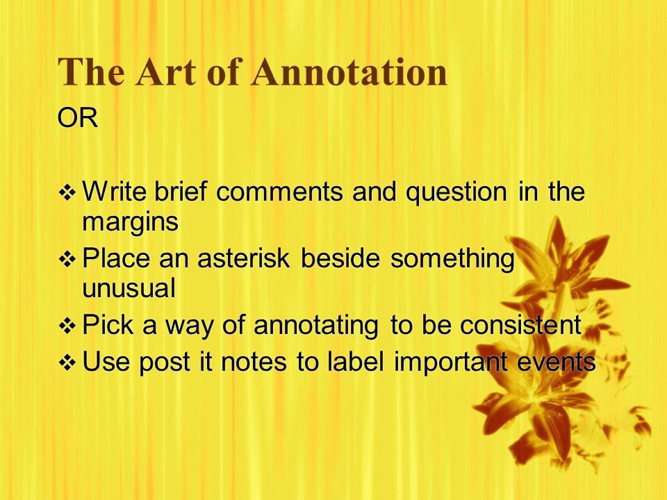 The Art of Annotation OR Write brief comments and question in the margins Place an asterisk beside something unusual Pick a way of annotating to be consistent Use post it notes to label important events OR Write brief comments and question in the margins Place an asterisk beside something unusual Pick a way of annotating to be consistent Use post it notes to label important events