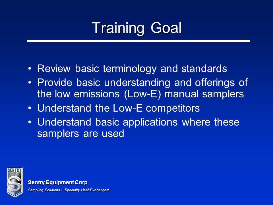 Sentry Equipment Corp Sampling Solutions Specialty Heat Exchangers Training Goal Review basic terminology and standards Provide basic understanding and offerings of the low emissions (Low-E) manual samplers Understand the Low-E competitors Understand basic applications where these samplers are used