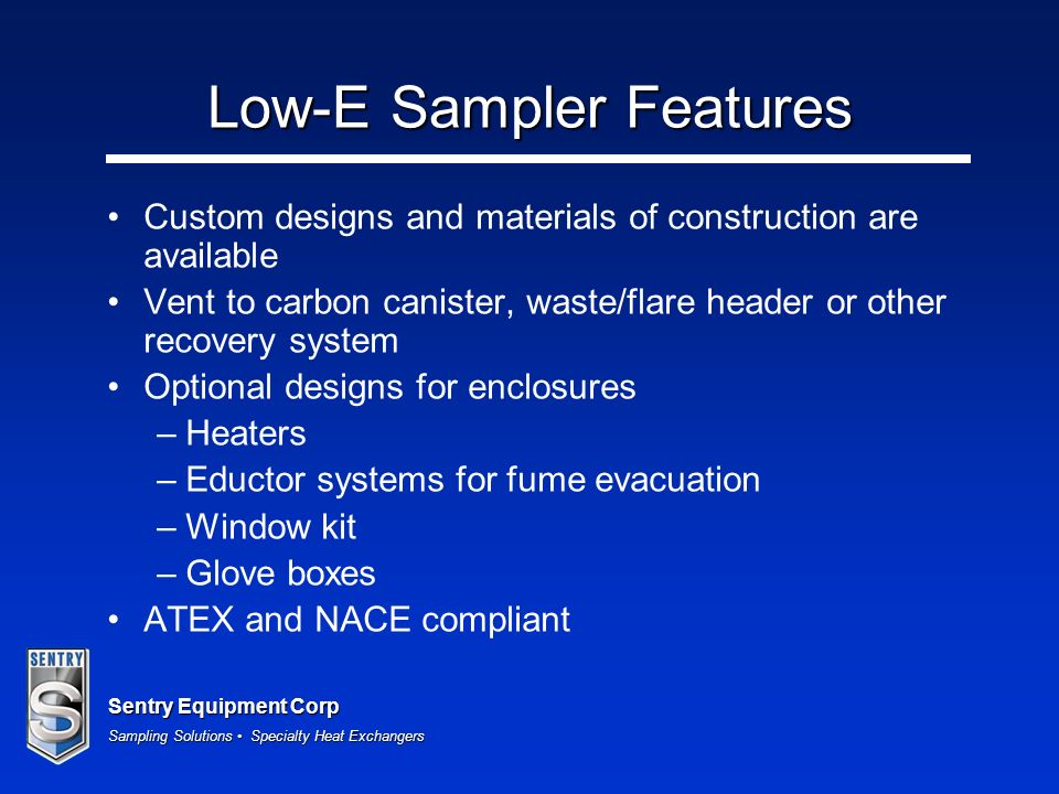 Sentry Equipment Corp Sampling Solutions Specialty Heat Exchangers Low-E Sampler Features Custom designs and materials of construction are available Vent to carbon canister, waste/flare header or other recovery system Optional designs for enclosures –Heaters –Eductor systems for fume evacuation –Window kit –Glove boxes ATEX and NACE compliant