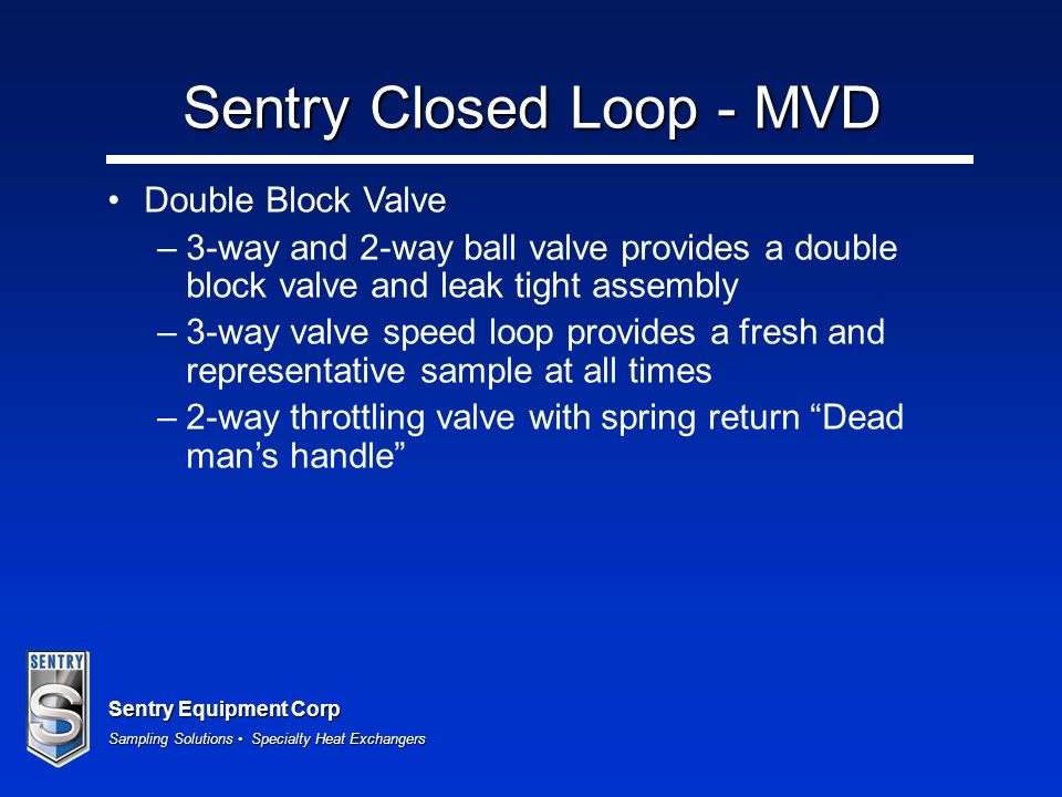 Sentry Equipment Corp Sampling Solutions Specialty Heat Exchangers Sentry Closed Loop - MVD Double Block Valve – –3-way and 2-way ball valve provides a double block valve and leak tight assembly – –3-way valve speed loop provides a fresh and representative sample at all times – –2-way throttling valve with spring return Dead mans handle