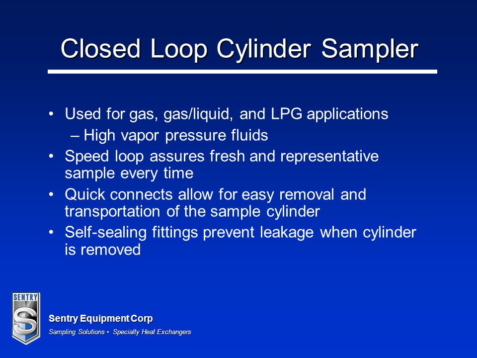 Sentry Equipment Corp Sampling Solutions Specialty Heat Exchangers Closed Loop Cylinder Sampler Used for gas, gas/liquid, and LPG applications –High vapor pressure fluids Speed loop assures fresh and representative sample every time Quick connects allow for easy removal and transportation of the sample cylinder Self-sealing fittings prevent leakage when cylinder is removed