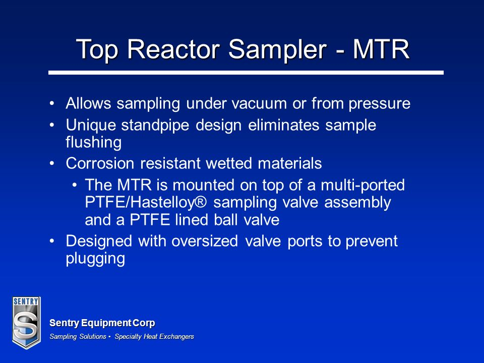 Sentry Equipment Corp Sampling Solutions Specialty Heat Exchangers Top Reactor Sampler - MTR Allows sampling under vacuum or from pressure Unique standpipe design eliminates sample flushing Corrosion resistant wetted materials The MTR is mounted on top of a multi-ported PTFE/Hastelloy® sampling valve assembly and a PTFE lined ball valve Designed with oversized valve ports to prevent plugging