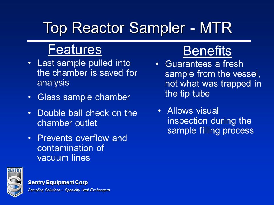 Sentry Equipment Corp Sampling Solutions Specialty Heat Exchangers Last sample pulled into the chamber is saved for analysis Glass sample chamber Double ball check on the chamber outlet Guarantees a fresh sample from the vessel, not what was trapped in the tip tube Allows visual inspection during the sample filling process Prevents overflow and contamination of vacuum lines Features Benefits Top Reactor Sampler - MTR