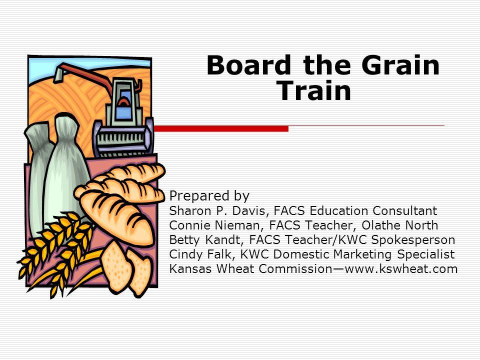 Board the Grain Train Prepared by Sharon P. Davis, FACS Education Consultant Connie Nieman, FACS Teacher, Olathe North Betty Kandt, FACS Teacher/KWC S