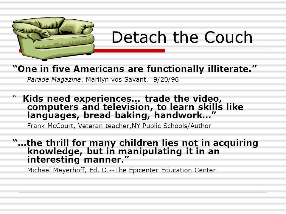 Detach the Couch One in five Americans are functionally illiterate. Parade Magazine. Marilyn vos Savant. 9/20/96 Kids need experiences… trade the vide