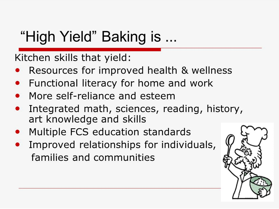 High Yield Baking is … Kitchen skills that yield: Resources for improved health & wellness Functional literacy for home and work More self-reliance and esteem Integrated math, sciences, reading, history, art knowledge and skills Multiple FCS education standards Improved relationships for individuals, families and communities