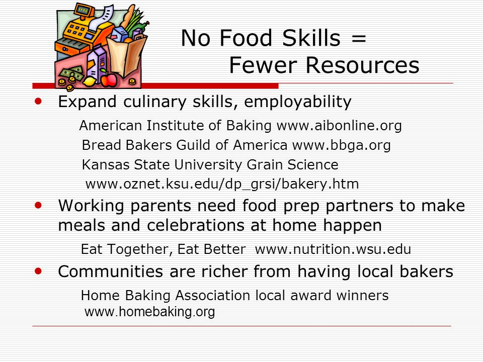 No Food Skills = Fewer Resources Expand culinary skills, employability American Institute of Baking www.aibonline.org Bread Bakers Guild of America ww