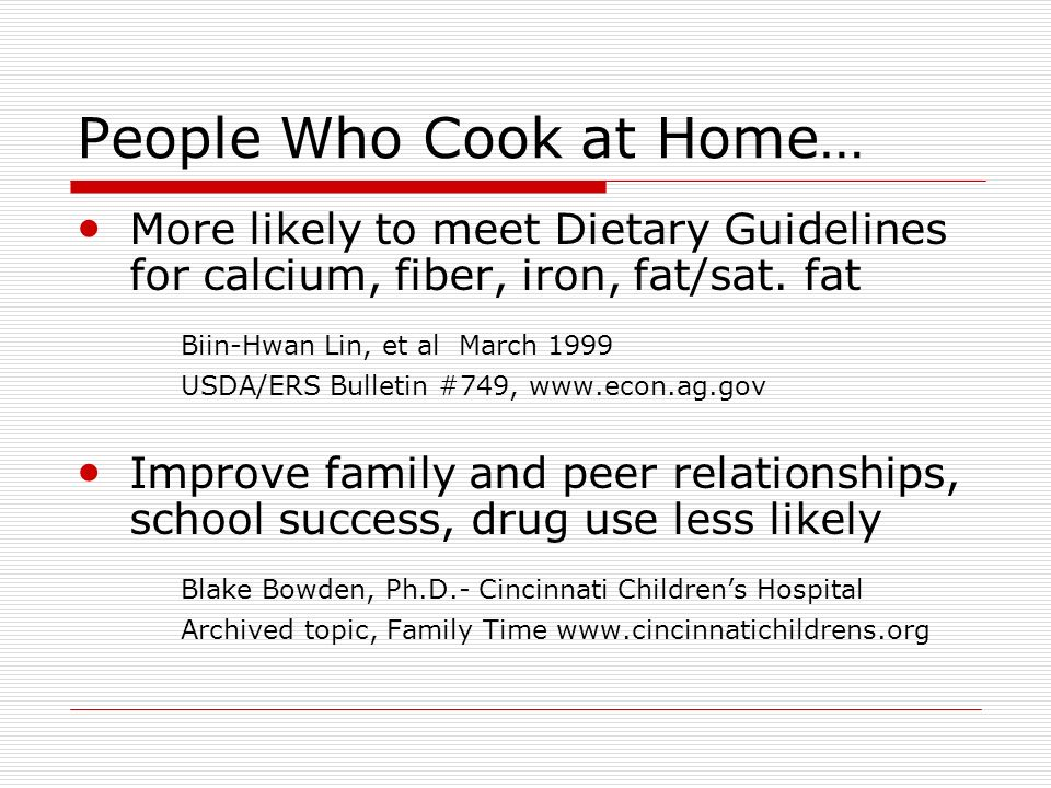 People Who Cook at Home… More likely to meet Dietary Guidelines for calcium, fiber, iron, fat/sat.