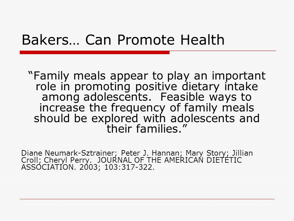 Bakers… Can Promote Health Family meals appear to play an important role in promoting positive dietary intake among adolescents. Feasible ways to incr