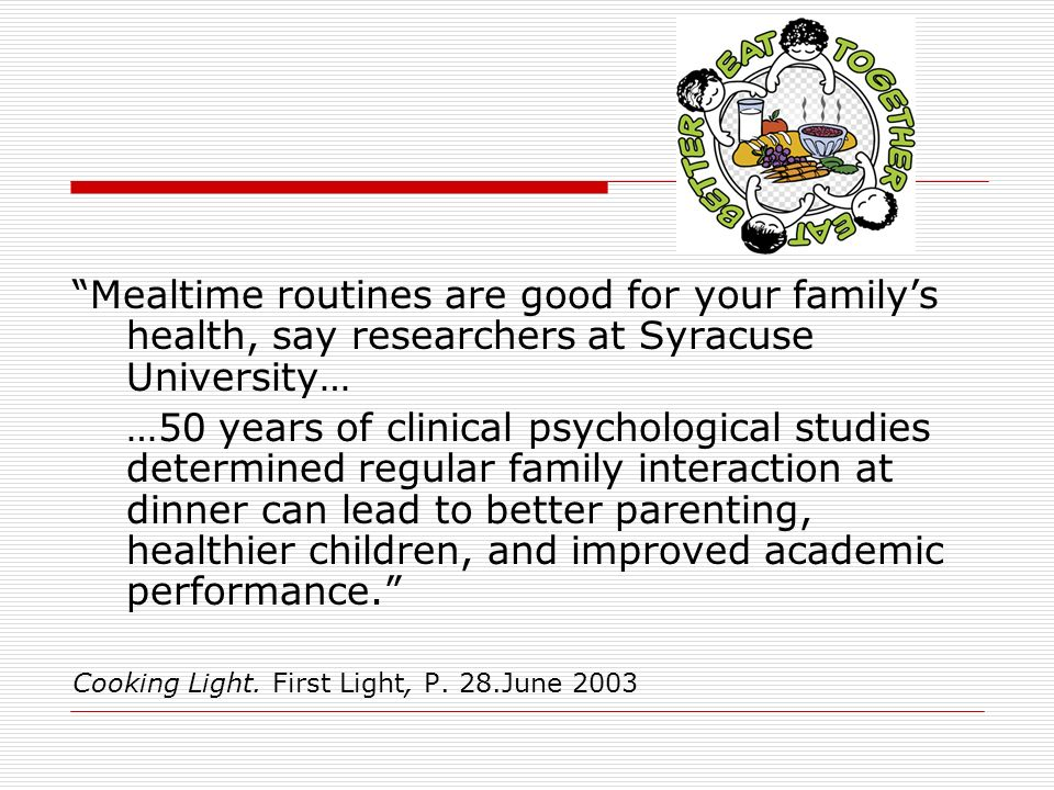 Mealtime routines are good for your familys health, say researchers at Syracuse University… …50 years of clinical psychological studies determined regular family interaction at dinner can lead to better parenting, healthier children, and improved academic performance.
