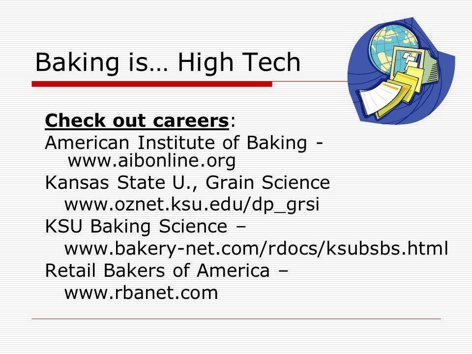Baking is… High Tech Check out careers: American Institute of Baking - www.aibonline.org Kansas State U., Grain Science www.oznet.ksu.edu/dp_grsi KSU