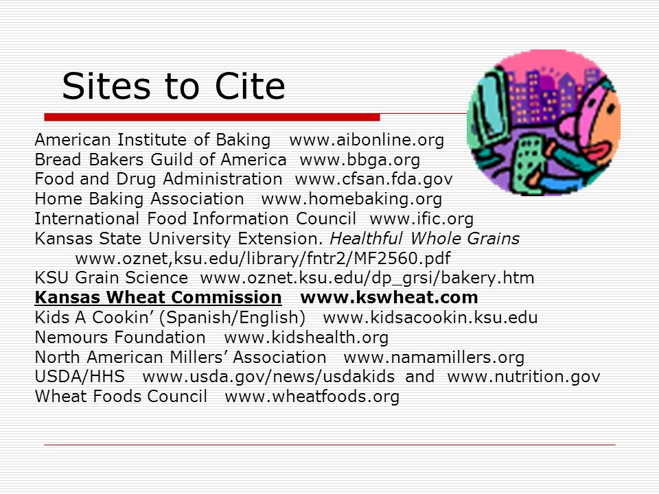 Sites to Cite American Institute of Baking www.aibonline.org Bread Bakers Guild of America www.bbga.org Food and Drug Administration www.cfsan.fda.gov Home Baking Association www.homebaking.org International Food Information Council www.ific.org Kansas State University Extension.