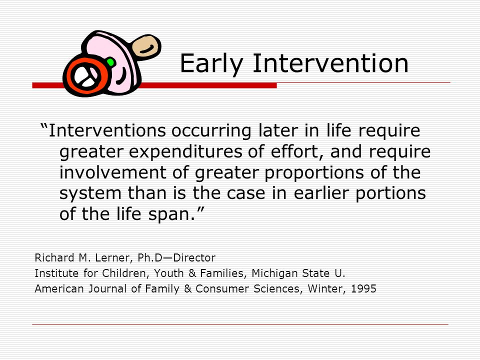 Early Intervention Interventions occurring later in life require greater expenditures of effort, and require involvement of greater proportions of the