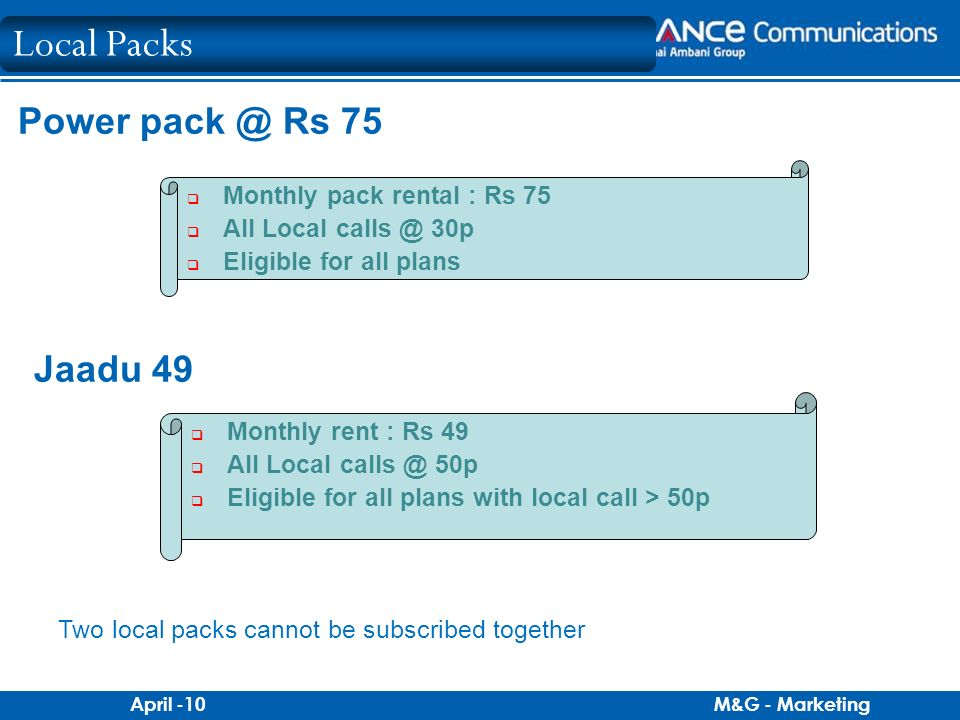 M&G - MarketingApril -10 Power pack @ Rs 75 Monthly pack rental : Rs 75 All Local calls @ 30p Eligible for all plans Jaadu 49 Monthly rent : Rs 49 All