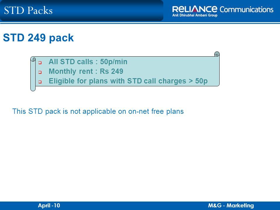 M&G - MarketingApril -10 STD 249 pack All STD calls : 50p/min Monthly rent : Rs 249 Eligible for plans with STD call charges > 50p This STD pack is no