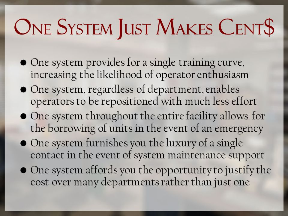 O NE S YSTEM J UST M AKES C ENT $ One system provides for a single training curve, increasing the likelihood of operator enthusiasm One system, regardless of department, enables operators to be repositioned with much less effort One system throughout the entire facility allows for the borrowing of units in the event of an emergency One system furnishes you the luxury of a single contact in the event of system maintenance support One system affords you the opportunity to justify the cost over many departments rather than just one