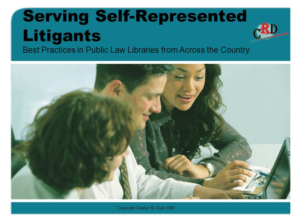 Copyright Charles R. Dyer 2006 Serving Self-Represented Litigants Best Practices in Public Law Libraries from Across the Country