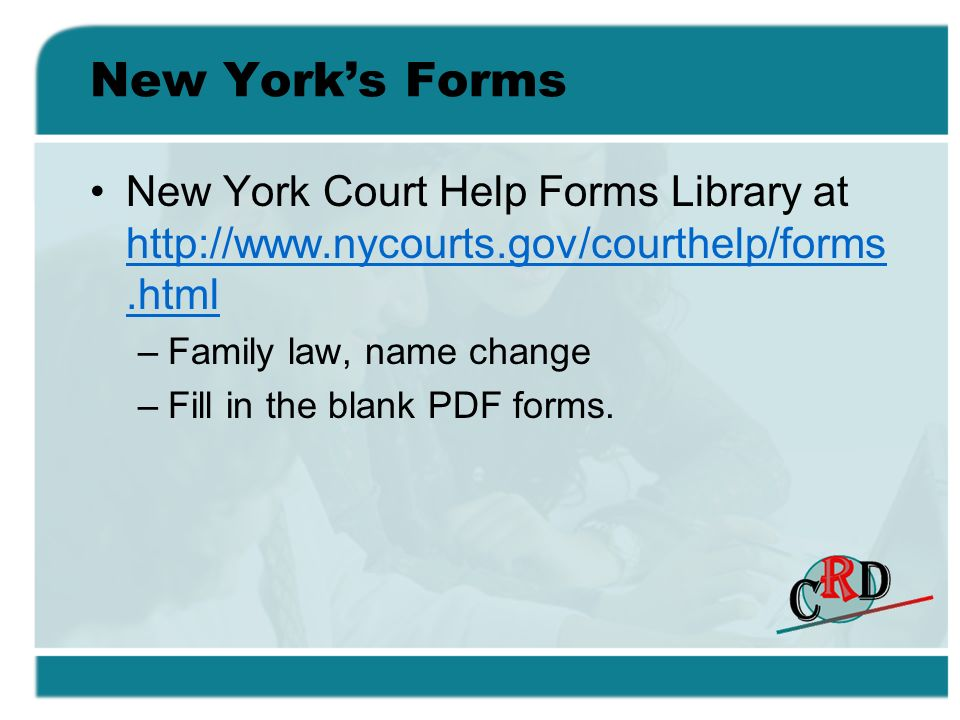 New Yorks Forms New York Court Help Forms Library at http://www.nycourts.gov/courthelp/forms.html http://www.nycourts.gov/courthelp/forms.html –Family law, name change –Fill in the blank PDF forms.