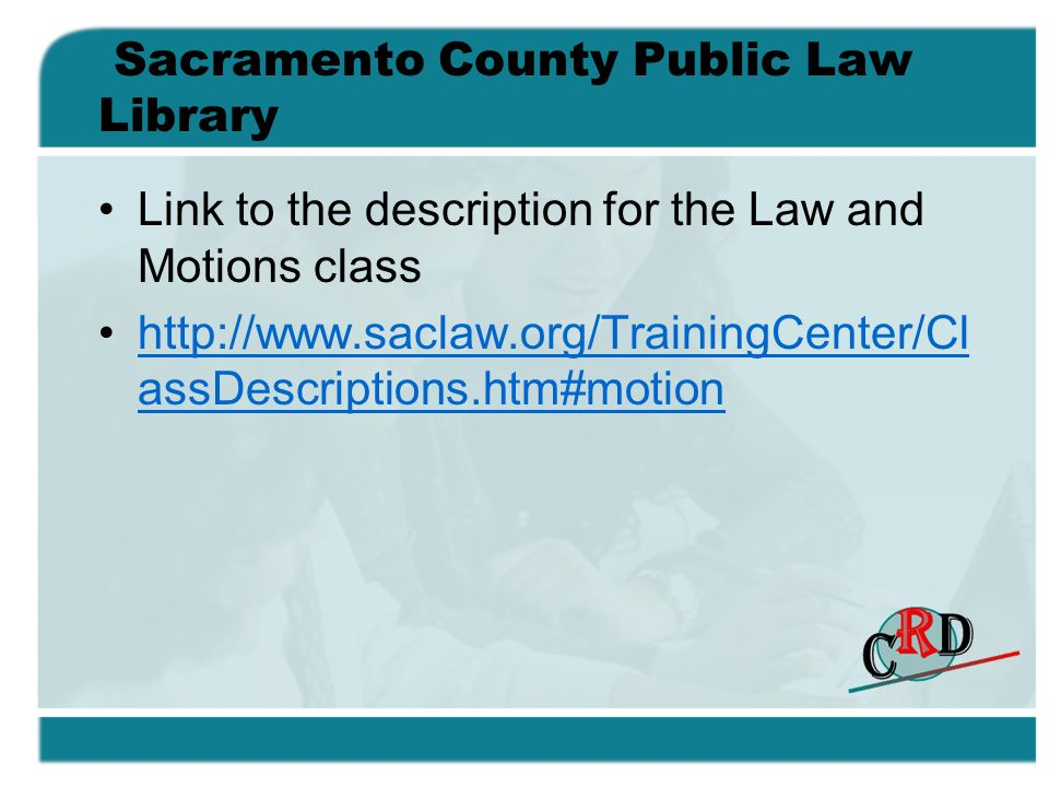 Sacramento County Public Law Library Link to the description for the Law and Motions class http://www.saclaw.org/TrainingCenter/Cl assDescriptions.htm#motionhttp://www.saclaw.org/TrainingCenter/Cl assDescriptions.htm#motion