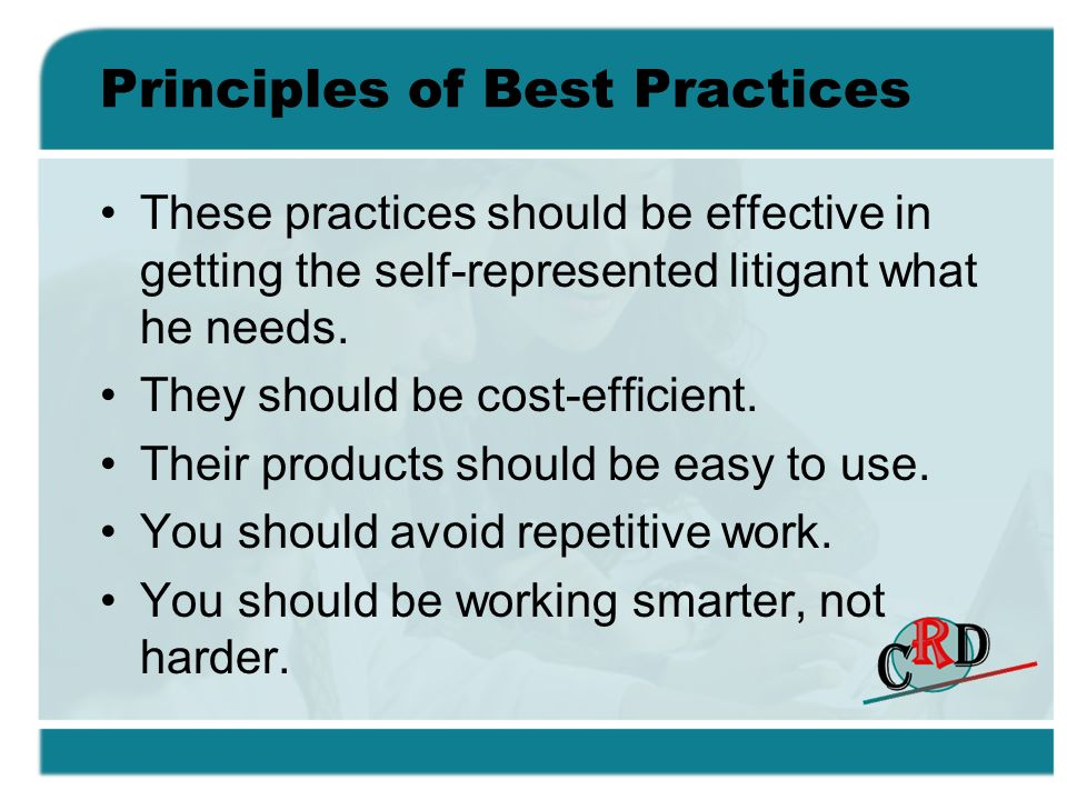 Principles of Best Practices These practices should be effective in getting the self-represented litigant what he needs. They should be cost-efficient