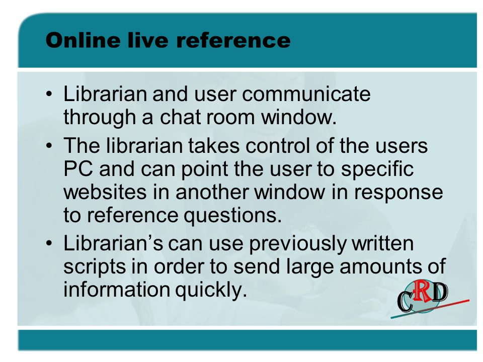 Online live reference Librarian and user communicate through a chat room window.