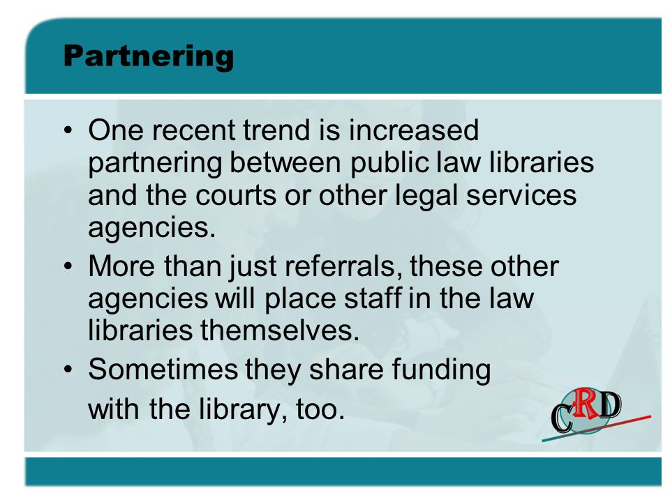 Partnering One recent trend is increased partnering between public law libraries and the courts or other legal services agencies.