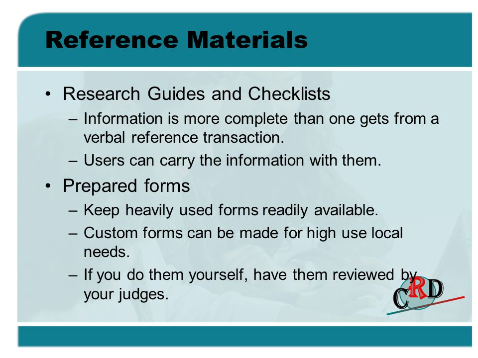 Reference Materials Research Guides and Checklists –Information is more complete than one gets from a verbal reference transaction. –Users can carry t