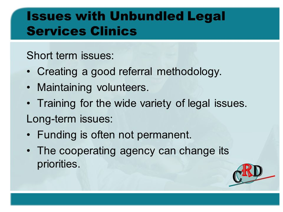 Issues with Unbundled Legal Services Clinics Short term issues: Creating a good referral methodology. Maintaining volunteers. Training for the wide va