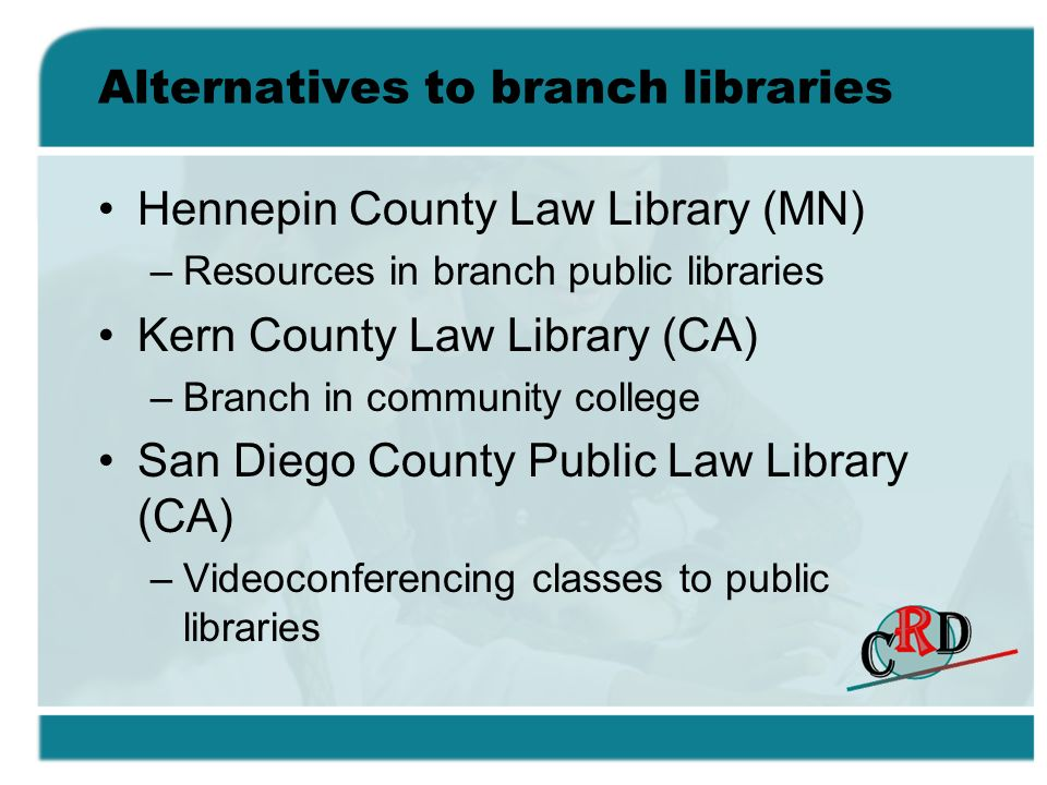 Alternatives to branch libraries Hennepin County Law Library (MN) –Resources in branch public libraries Kern County Law Library (CA) –Branch in community college San Diego County Public Law Library (CA) –Videoconferencing classes to public libraries