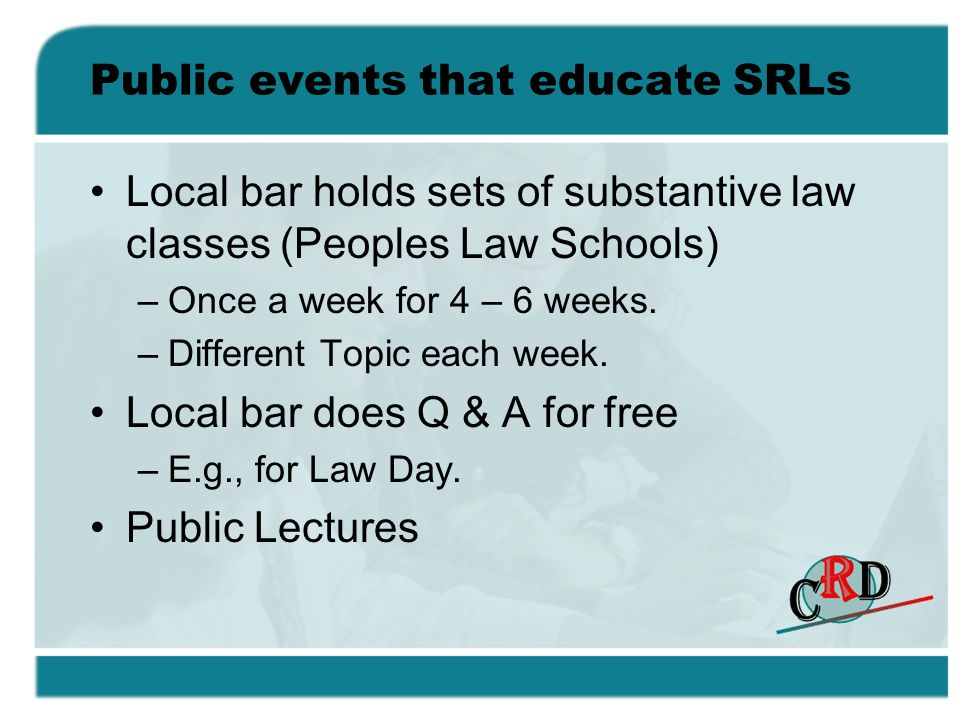 Public events that educate SRLs Local bar holds sets of substantive law classes (Peoples Law Schools) –Once a week for 4 – 6 weeks.