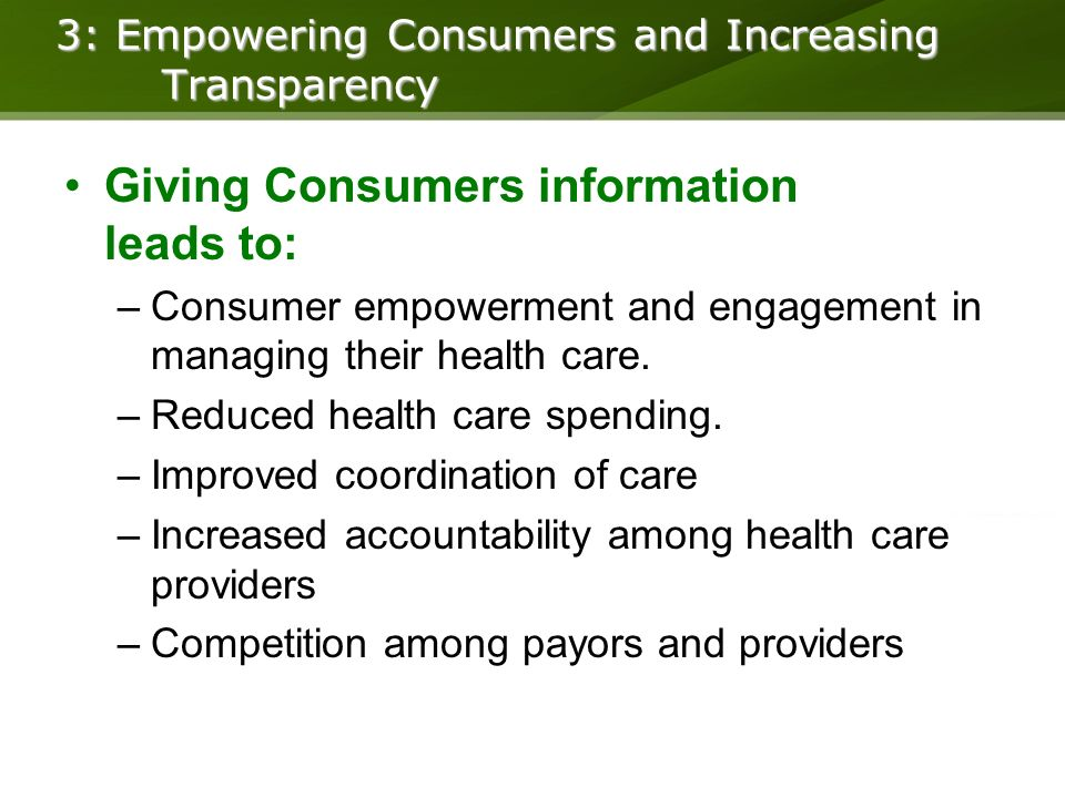 3: Empowering Consumers and Increasing Transparency Giving Consumers information leads to: –Consumer empowerment and engagement in managing their health care.