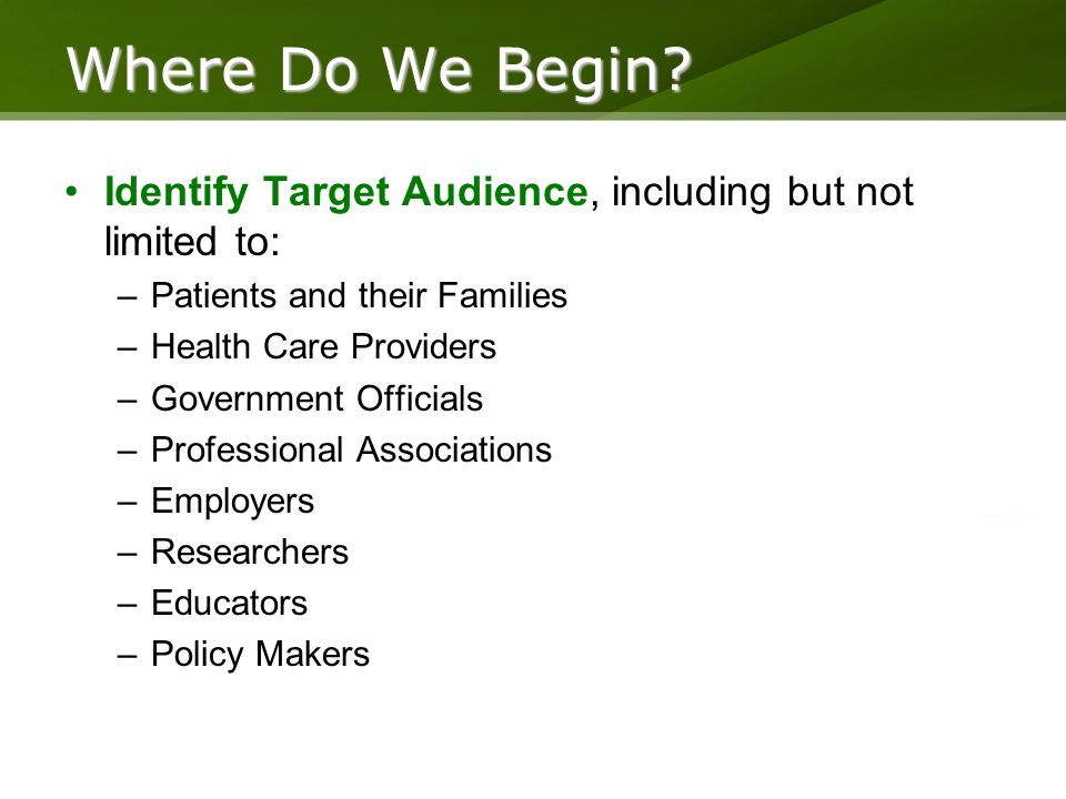Identify Target Audience, including but not limited to: –Patients and their Families –Health Care Providers –Government Officials –Professional Associations –Employers –Researchers –Educators –Policy Makers Where Do We Begin?
