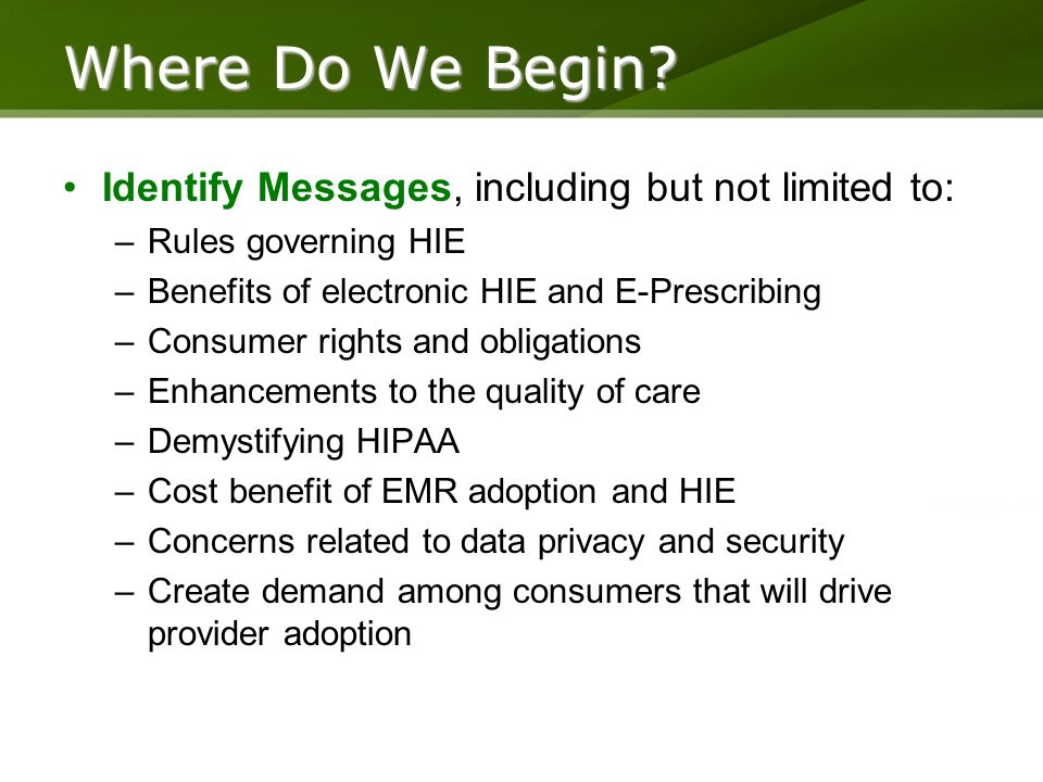 Identify Messages, including but not limited to: –Rules governing HIE –Benefits of electronic HIE and E-Prescribing –Consumer rights and obligations –Enhancements to the quality of care –Demystifying HIPAA –Cost benefit of EMR adoption and HIE –Concerns related to data privacy and security –Create demand among consumers that will drive provider adoption Where Do We Begin?