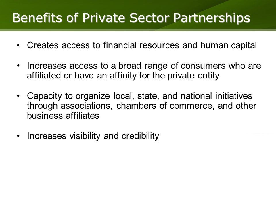 Creates access to financial resources and human capital Increases access to a broad range of consumers who are affiliated or have an affinity for the private entity Capacity to organize local, state, and national initiatives through associations, chambers of commerce, and other business affiliates Increases visibility and credibility Benefits of Private Sector Partnerships