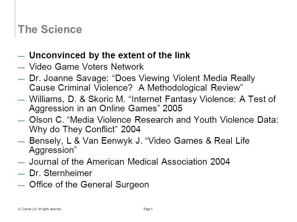 XL Capital Ltd, All rights reservedPage 5 The Science Neutral – Bernard Cesarone Some research triggering epileptic seizures to causing heart rate and blood pressure changes Physical rehabilitation & oncology Rating video game violence subjective and contextual problem Effects of violence in video games