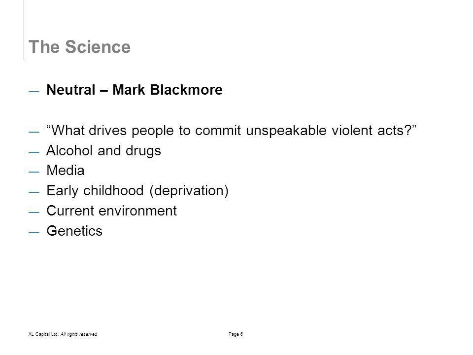 XL Capital Ltd, All rights reservedPage 6 The Science Neutral – Mark Blackmore What drives people to commit unspeakable violent acts.