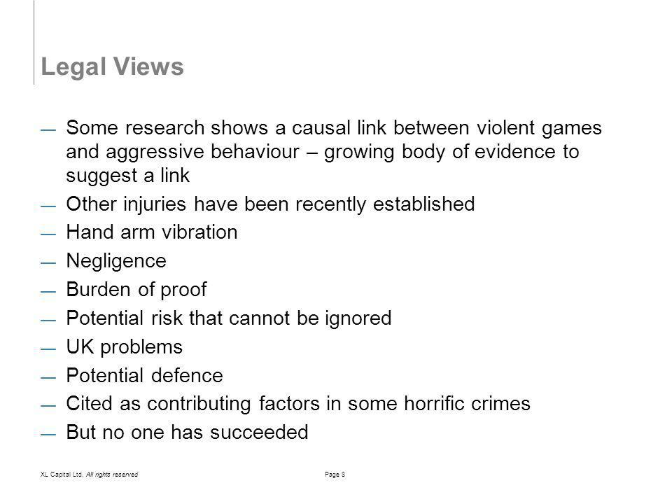 XL Capital Ltd, All rights reservedPage 8 Legal Views Some research shows a causal link between violent games and aggressive behaviour – growing body of evidence to suggest a link Other injuries have been recently established Hand arm vibration Negligence Burden of proof Potential risk that cannot be ignored UK problems Potential defence Cited as contributing factors in some horrific crimes But no one has succeeded