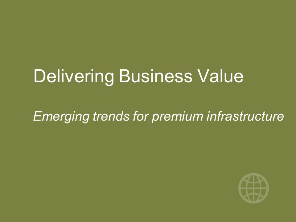 Delivering Business Value Emerging trends for premium infrastructure