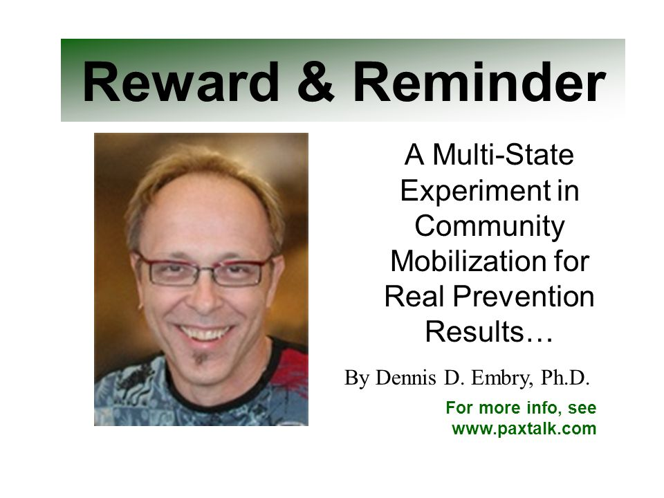 Reward & Reminder A Multi-State Experiment in Community Mobilization for Real Prevention Results… For more info, see www.paxtalk.com By Dennis D. Embr