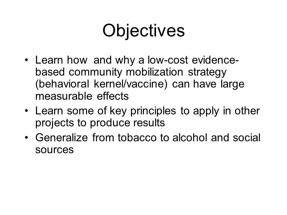 Objectives Learn how and why a low-cost evidence- based community mobilization strategy (behavioral kernel/vaccine) can have large measurable effects