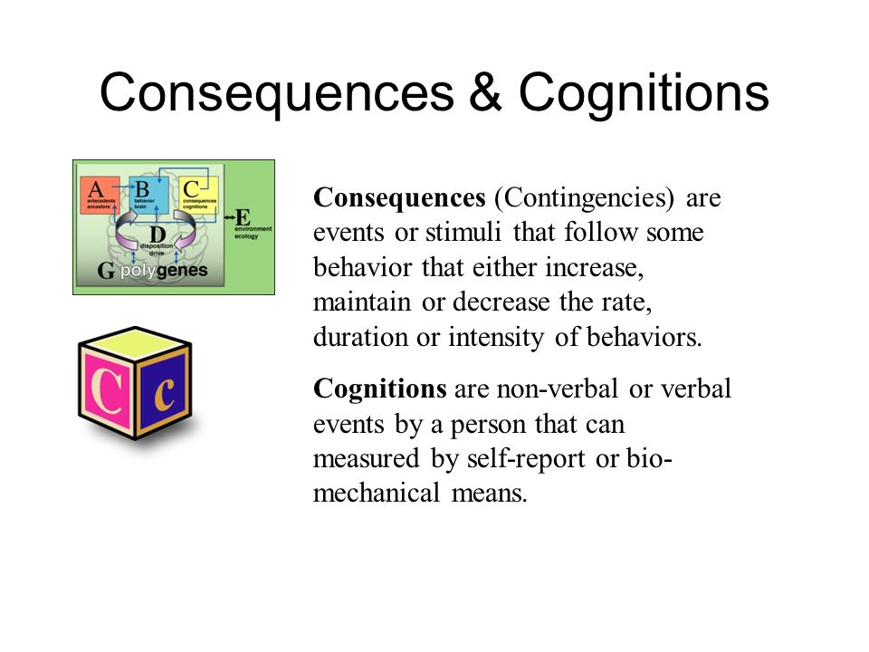 Consequences & Cognitions Consequences (Contingencies) are events or stimuli that follow some behavior that either increase, maintain or decrease the