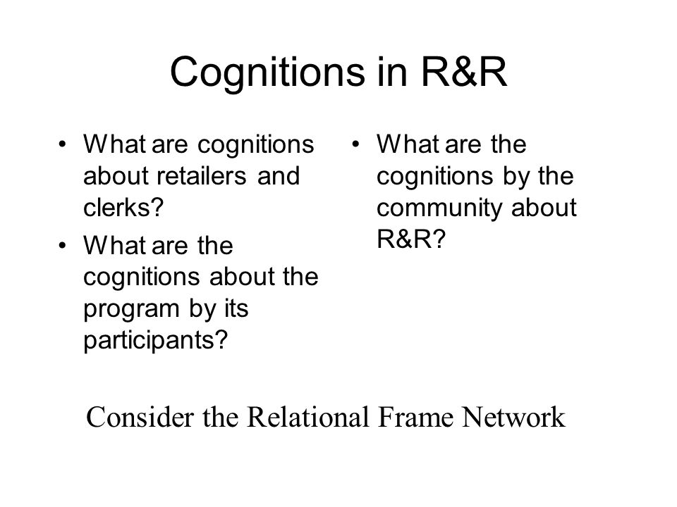 Cognitions in R&R What are cognitions about retailers and clerks? What are the cognitions about the program by its participants? What are the cognitio
