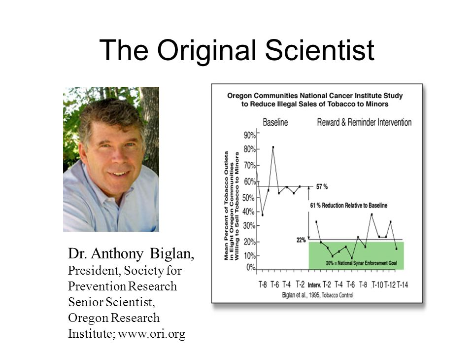 The Original Scientist Dr. Anthony Biglan, President, Society for Prevention Research Senior Scientist, Oregon Research Institute; www.ori.org
