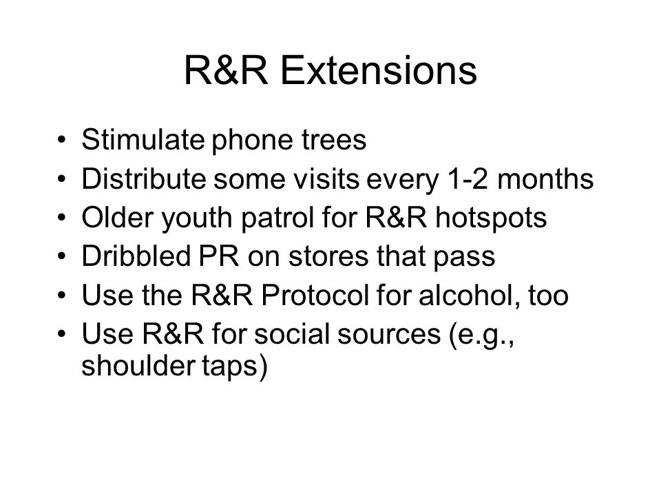 R&R Extensions Stimulate phone trees Distribute some visits every 1-2 months Older youth patrol for R&R hotspots Dribbled PR on stores that pass Use t